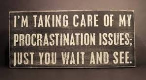 witty epithet:I'm taking care of my procrastination issues, just you wait and see